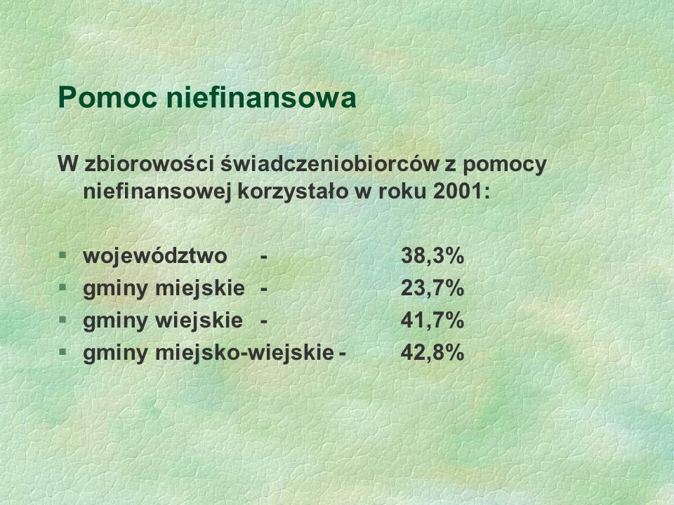 Pomoc niefinansowa W zbiorowości świadczeniobiorców z pomocy niefinansowej korzystało w roku 2001: §województwo - 38,3% §gminy miejskie - 23,7% §gminy