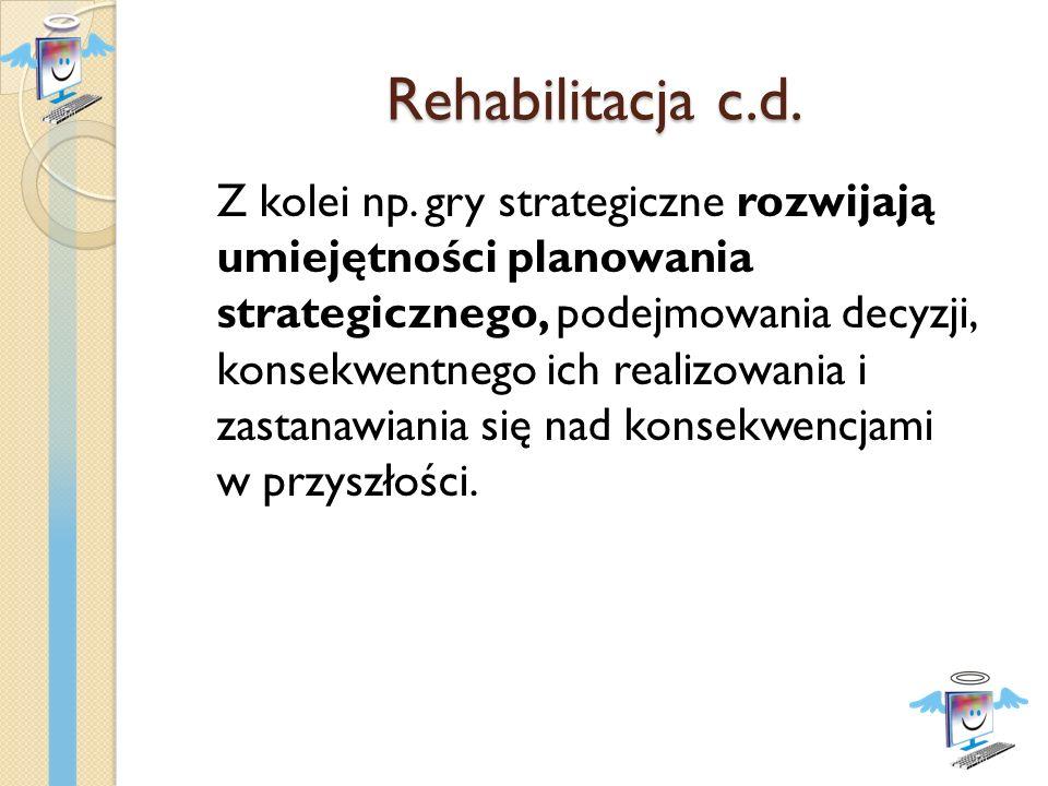 Rehabilitacja c.d. Z kolei np. gry strategiczne rozwijają umiejętności planowania strategicznego, podejmowania decyzji, konsekwentnego ich realizowani