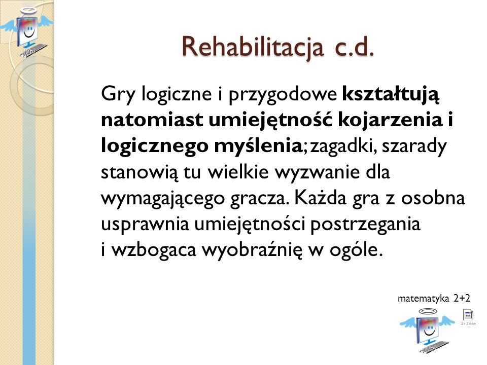 Rehabilitacja c.d. Gry logiczne i przygodowe kształtują natomiast umiejętność kojarzenia i logicznego myślenia; zagadki, szarady stanowią tu wielkie w