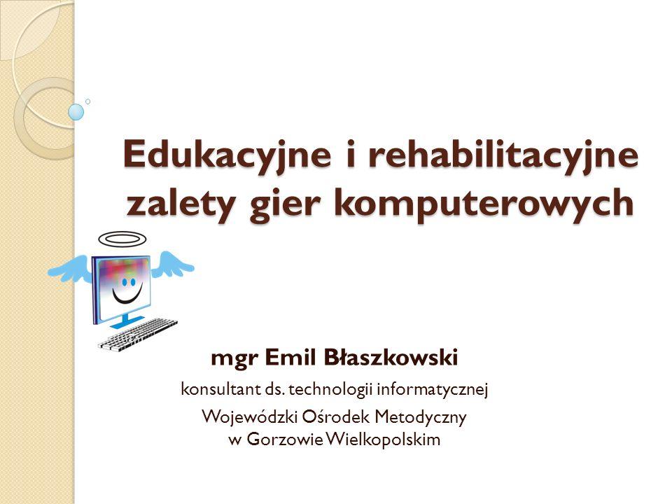 Edukacyjne i rehabilitacyjne zalety gier komputerowych mgr Emil Błaszkowski konsultant ds. technologii informatycznej Wojewódzki Ośrodek Metodyczny w