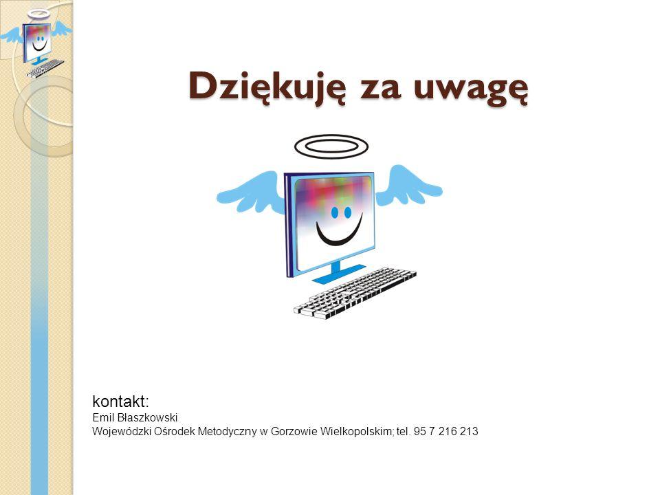 Dziękuję za uwagę kontakt: Emil Błaszkowski Wojewódzki Ośrodek Metodyczny w Gorzowie Wielkopolskim; tel. 95 7 216 213