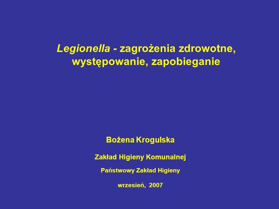 Legionella - zagrożenia zdrowotne, występowanie, zapobieganie Bożena Krogulska Zakład Higieny Komunalnej Państwowy Zakład Higieny wrzesień, 2007