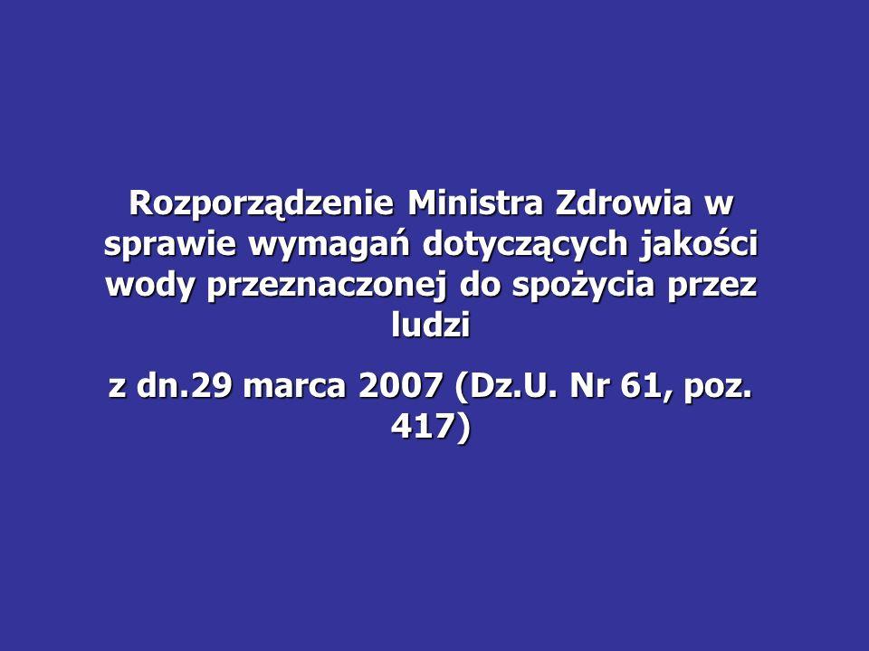 Rozporządzenie Ministra Zdrowia w sprawie wymagań dotyczących jakości wody przeznaczonej do spożycia przez ludzi z dn.29 marca 2007 (Dz.U. Nr 61, poz.