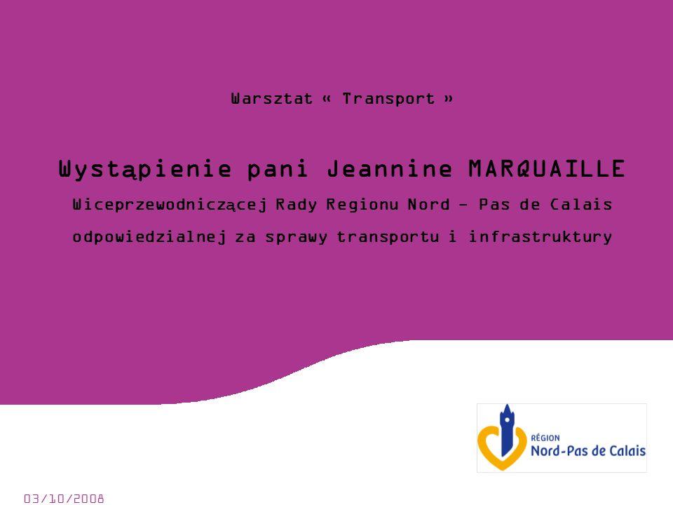 03/10/2008 Warsztat « Transport » Wystąpienie pani Jeannine MARQUAILLE Wiceprzewodniczącej Rady Regionu Nord - Pas de Calais odpowiedzialnej za sprawy transportu i infrastruktury