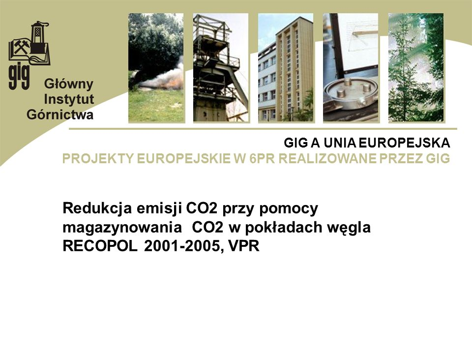 GIG A UNIA EUROPEJSKA PROJEKTY EUROPEJSKIE W 6PR REALIZOWANE PRZEZ GIG Redukcja emisji CO2 przy pomocy magazynowania CO2 w pokładach węgla RECOPOL 200