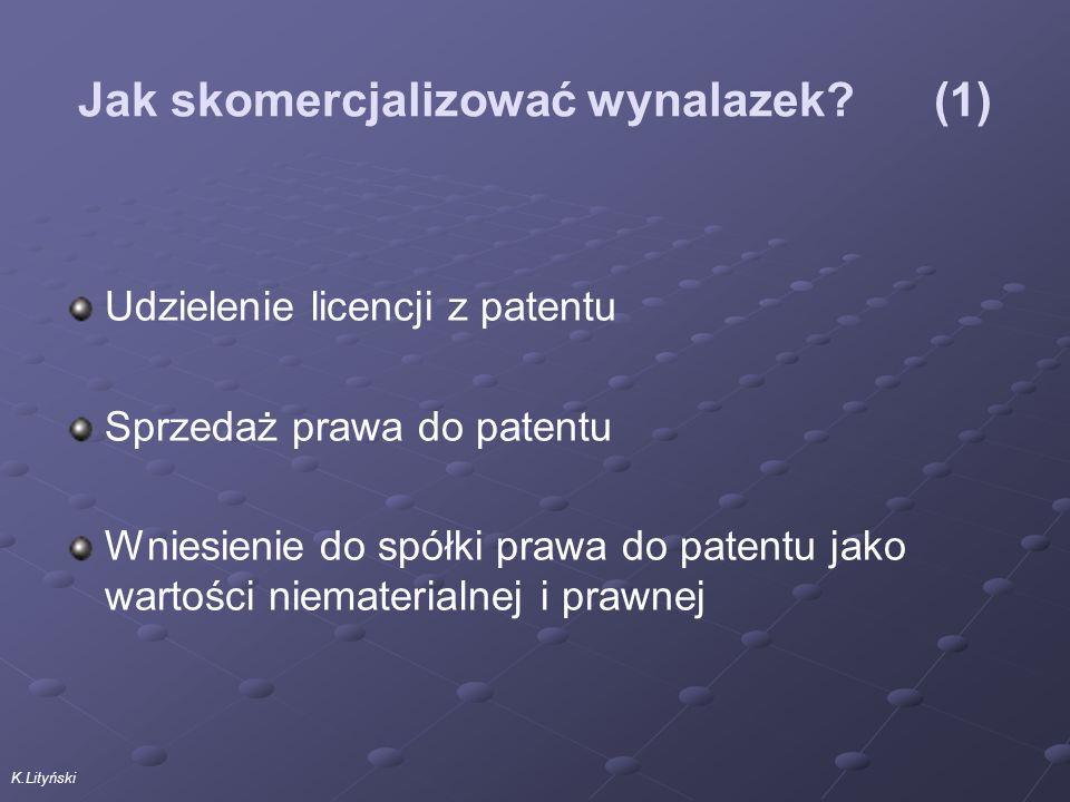 K.Lityński Jak skomercjalizować wynalazek (1) Udzielenie licencji z patentu Sprzedaż prawa do patentu Wniesienie do spółki prawa do patentu jako wartości niematerialnej i prawnej