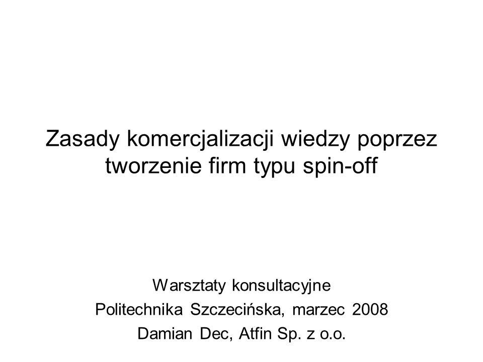 Zasady komercjalizacji wiedzy poprzez tworzenie firm typu spin-off Warsztaty konsultacyjne Politechnika Szczecińska, marzec 2008 Damian Dec, Atfin Sp.