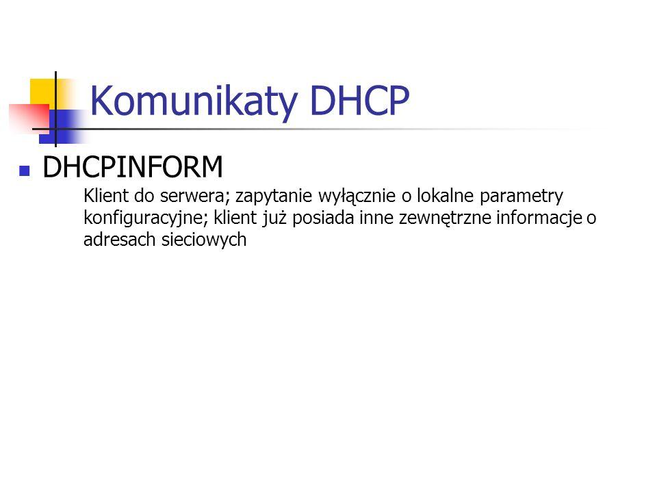 Komunikaty DHCP DHCPINFORM Klient do serwera; zapytanie wyłącznie o lokalne parametry konfiguracyjne; klient już posiada inne zewnętrzne informacje o adresach sieciowych