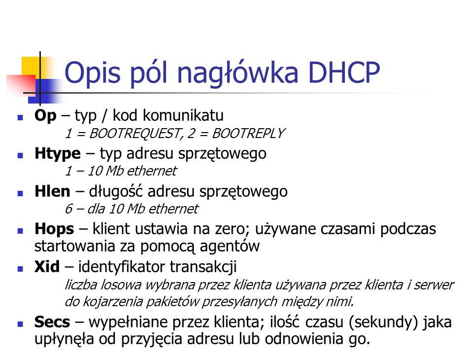Opis pól nagłówka DHCP Op – typ / kod komunikatu 1 = BOOTREQUEST, 2 = BOOTREPLY Htype – typ adresu sprzętowego 1 – 10 Mb ethernet Hlen – długość adresu sprzętowego 6 – dla 10 Mb ethernet Hops – klient ustawia na zero; używane czasami podczas startowania za pomocą agentów Xid – identyfikator transakcji liczba losowa wybrana przez klienta używana przez klienta i serwer do kojarzenia pakietów przesyłanych między nimi.