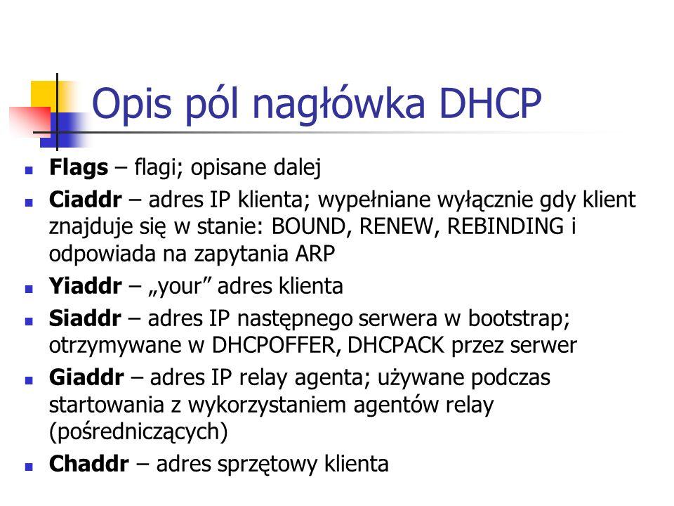Opis pól nagłówka DHCP Flags – flagi; opisane dalej Ciaddr – adres IP klienta; wypełniane wyłącznie gdy klient znajduje się w stanie: BOUND, RENEW, REBINDING i odpowiada na zapytania ARP Yiaddr – your adres klienta Siaddr – adres IP następnego serwera w bootstrap; otrzymywane w DHCPOFFER, DHCPACK przez serwer Giaddr – adres IP relay agenta; używane podczas startowania z wykorzystaniem agentów relay (pośredniczących) Chaddr – adres sprzętowy klienta