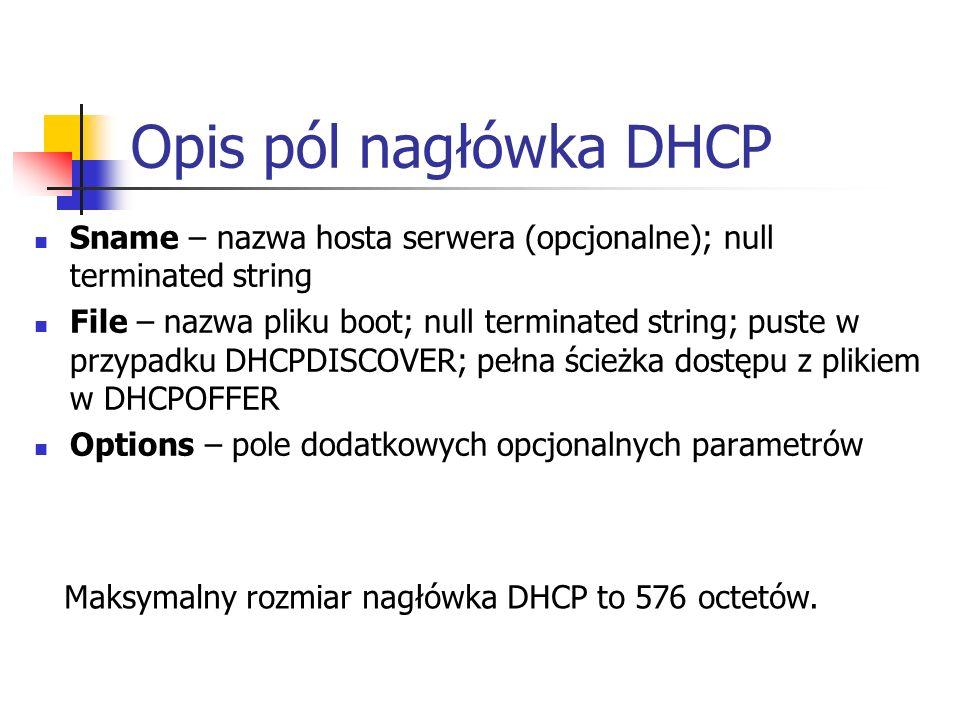 Opis pól nagłówka DHCP Sname – nazwa hosta serwera (opcjonalne); null terminated string File – nazwa pliku boot; null terminated string; puste w przypadku DHCPDISCOVER; pełna ścieżka dostępu z plikiem w DHCPOFFER Options – pole dodatkowych opcjonalnych parametrów Maksymalny rozmiar nagłówka DHCP to 576 octetów.