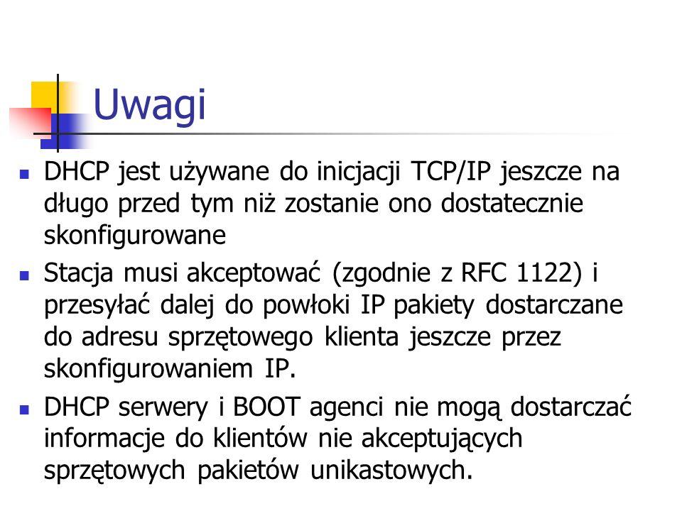 Uwagi DHCP jest używane do inicjacji TCP/IP jeszcze na długo przed tym niż zostanie ono dostatecznie skonfigurowane Stacja musi akceptować (zgodnie z RFC 1122) i przesyłać dalej do powłoki IP pakiety dostarczane do adresu sprzętowego klienta jeszcze przez skonfigurowaniem IP.