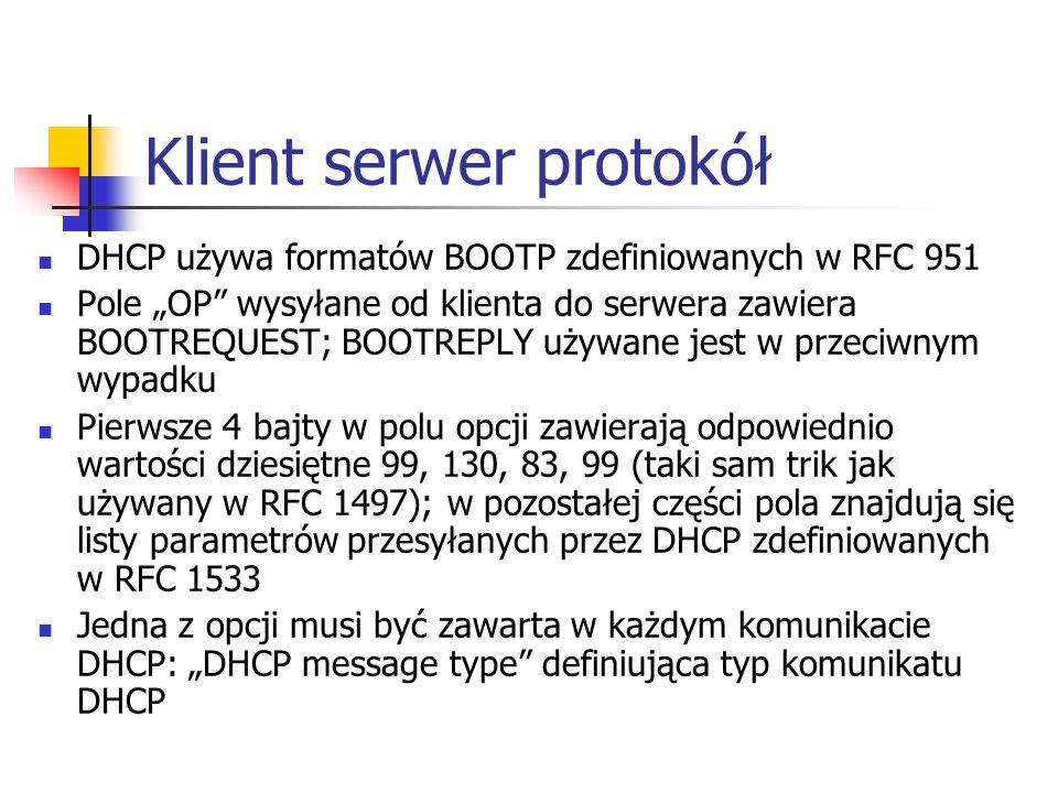 Klient serwer protokół DHCP używa formatów BOOTP zdefiniowanych w RFC 951 Pole OP wysyłane od klienta do serwera zawiera BOOTREQUEST; BOOTREPLY używane jest w przeciwnym wypadku Pierwsze 4 bajty w polu opcji zawierają odpowiednio wartości dziesiętne 99, 130, 83, 99 (taki sam trik jak używany w RFC 1497); w pozostałej części pola znajdują się listy parametrów przesyłanych przez DHCP zdefiniowanych w RFC 1533 Jedna z opcji musi być zawarta w każdym komunikacie DHCP: DHCP message type definiująca typ komunikatu DHCP