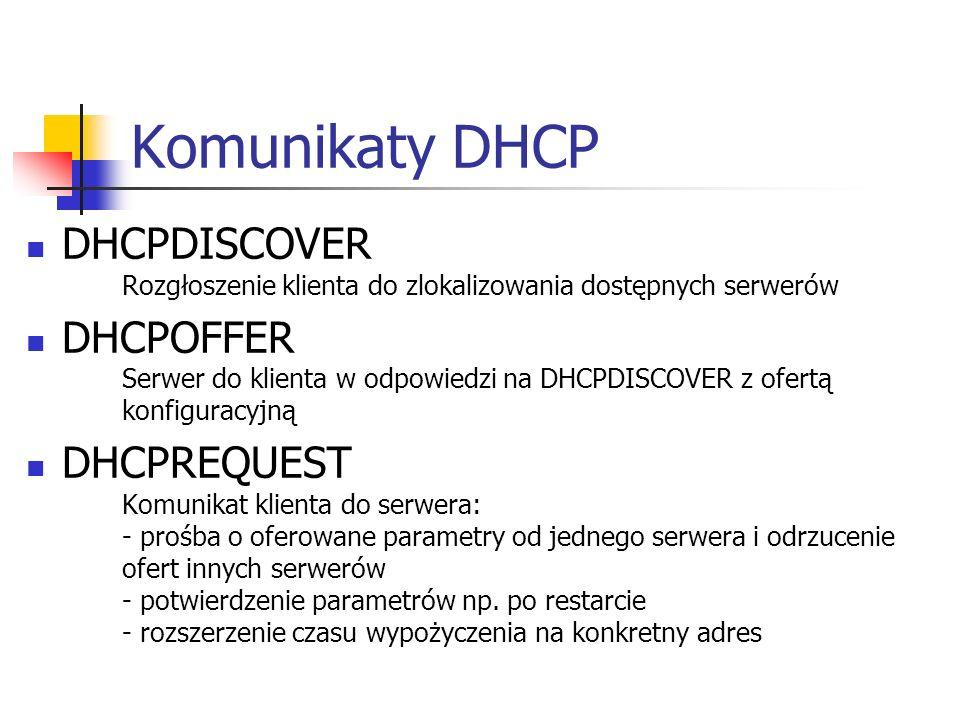 Komunikaty DHCP DHCPDISCOVER Rozgłoszenie klienta do zlokalizowania dostępnych serwerów DHCPOFFER Serwer do klienta w odpowiedzi na DHCPDISCOVER z ofertą konfiguracyjną DHCPREQUEST Komunikat klienta do serwera: - prośba o oferowane parametry od jednego serwera i odrzucenie ofert innych serwerów - potwierdzenie parametrów np.