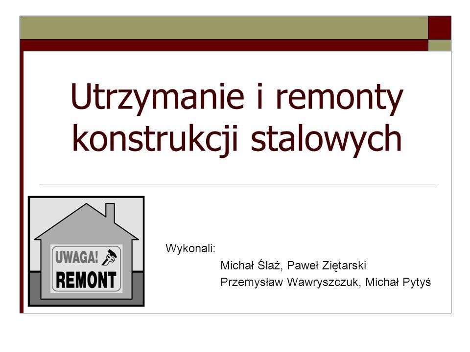 Utrzymanie i remonty konstrukcji stalowych Wykonali: Michał Ślaź, Paweł Ziętarski Przemysław Wawryszczuk, Michał Pytyś