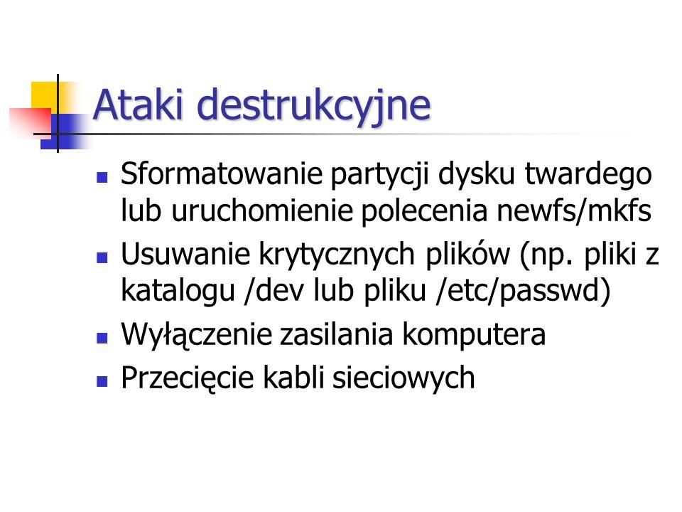 Ataki destrukcyjne Sformatowanie partycji dysku twardego lub uruchomienie polecenia newfs/mkfs Usuwanie krytycznych plików (np. pliki z katalogu /dev
