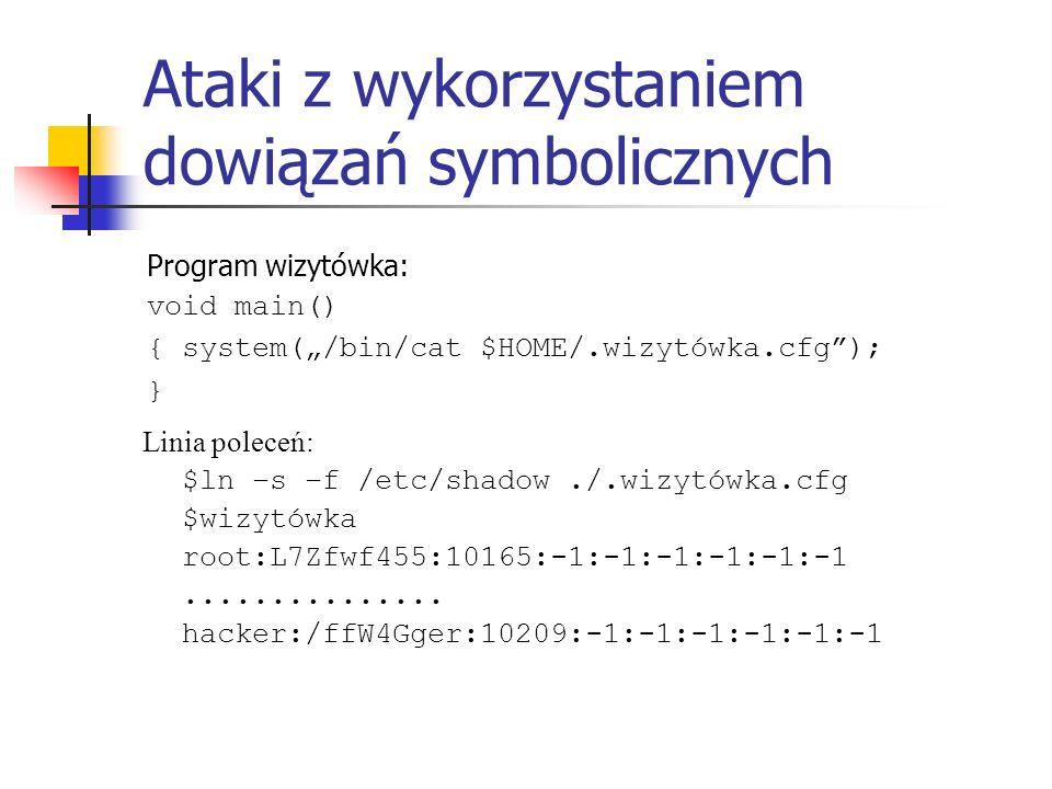 Ataki z wykorzystaniem dowiązań symbolicznych Program wizytówka: void main() { system(/bin/cat $HOME/.wizytówka.cfg); } Linia poleceń: $ln –s –f /etc/