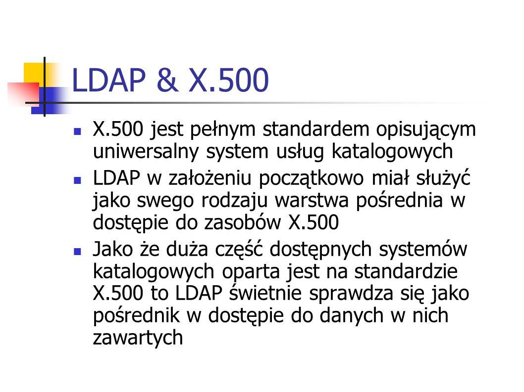LDAP & X.500 X.500 jest pełnym standardem opisującym uniwersalny system usług katalogowych LDAP w założeniu początkowo miał służyć jako swego rodzaju