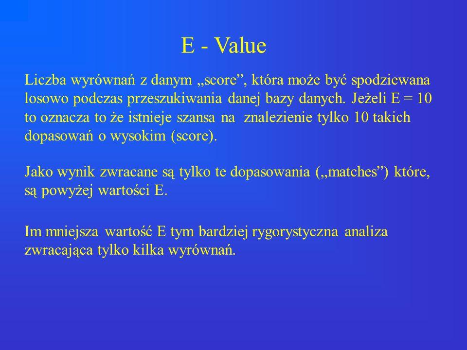 E - Value Liczba wyrównań z danym score, która może być spodziewana losowo podczas przeszukiwania danej bazy danych. Jeżeli E = 10 to oznacza to że is