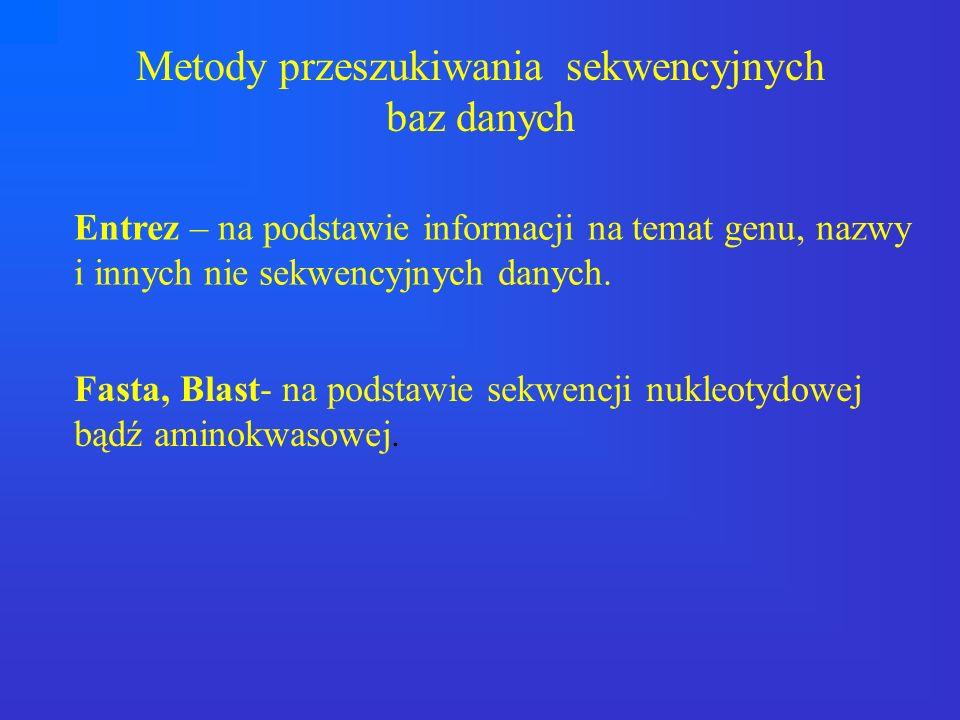 Metody przeszukiwania sekwencyjnych baz danych Entrez – na podstawie informacji na temat genu, nazwy i innych nie sekwencyjnych danych. Fasta, Blast-