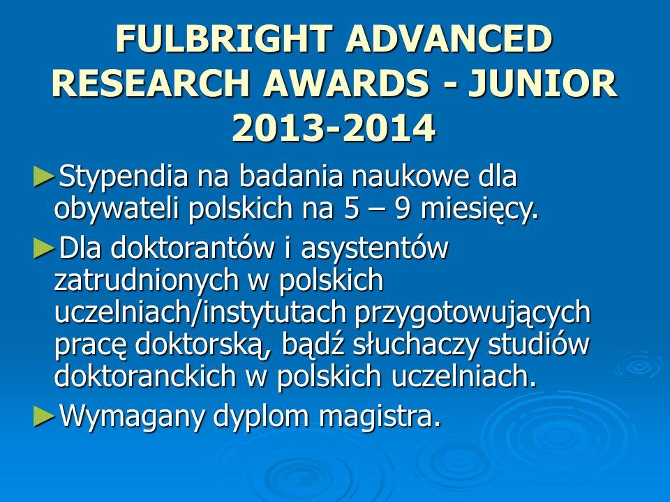 FULBRIGHT ADVANCED RESEARCH AWARDS - JUNIOR 2013-2014 Stypendia na badania naukowe dla obywateli polskich na 5 – 9 miesięcy. Stypendia na badania nauk