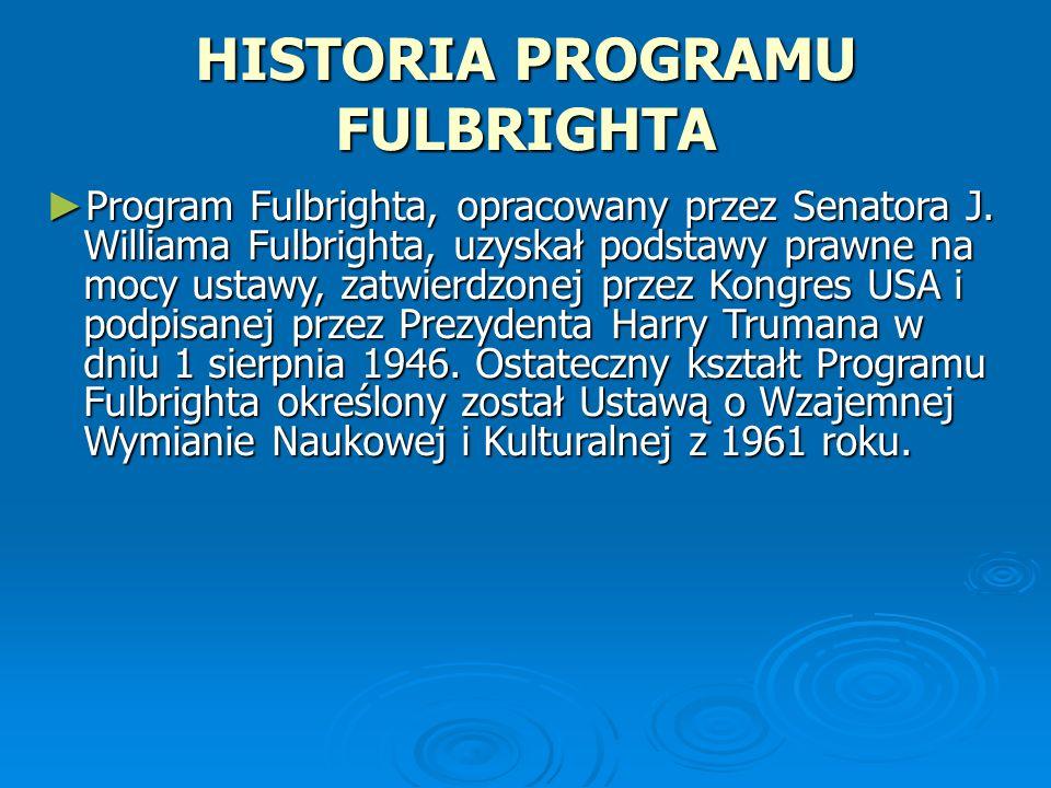 HISTORIA PROGRAMU FULBRIGHTA Program Fulbrighta, opracowany przez Senatora J. Williama Fulbrighta, uzyskał podstawy prawne na mocy ustawy, zatwierdzon