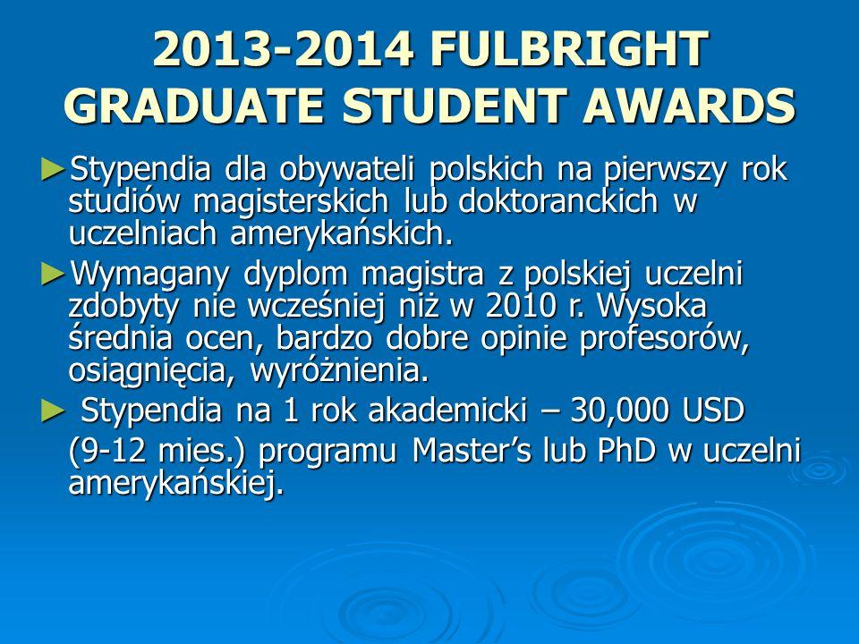 2013-2014 FULBRIGHT GRADUATE STUDENT AWARDS (cont.) Rekrutacja na rok akademicki 2013-2014 Rekrutacja na rok akademicki 2013-2014 Otwarcie konkursu – I kwartał 2012 Otwarcie konkursu – I kwartał 2012 Termin składania dokumentów – maj 2012 Stypendia na dowolny kierunek studiów Masters lub doktoranckich oprócz programów LLM, MBA i studiów medycznych.