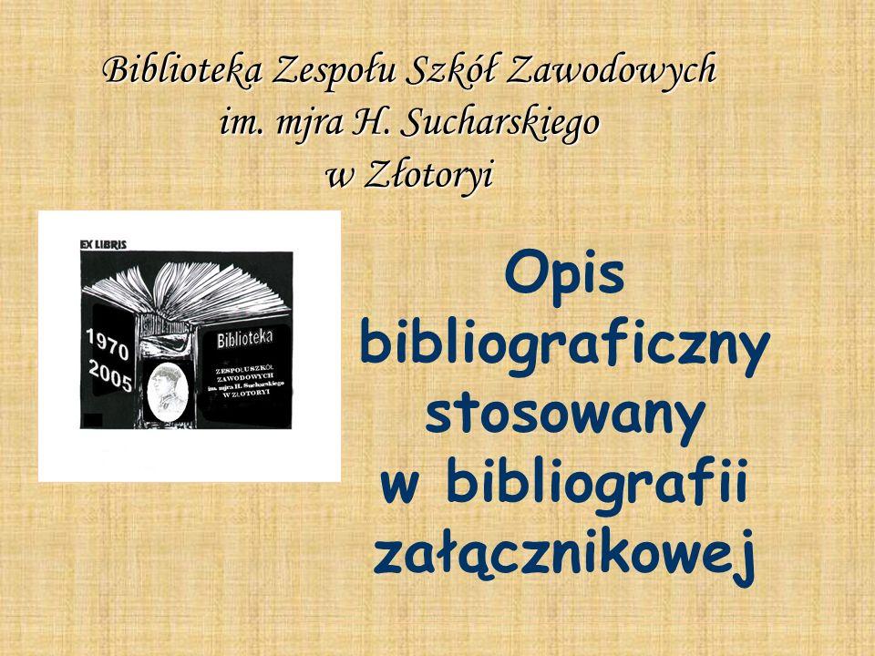 Opis bibliograficzny stosowany w bibliografii załącznikowej Biblioteka Zespołu Szkół Zawodowych im. mjra H. Sucharskiego w Złotoryi