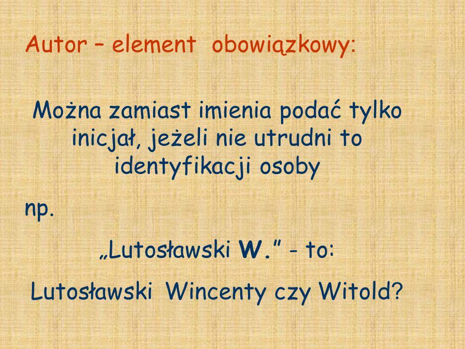 Można zamiast imienia podać tylko inicjał, jeżeli nie utrudni to identyfikacji osoby np. Lutosławski W. - to: Lutosławski Wincenty czy Witold ? Autor