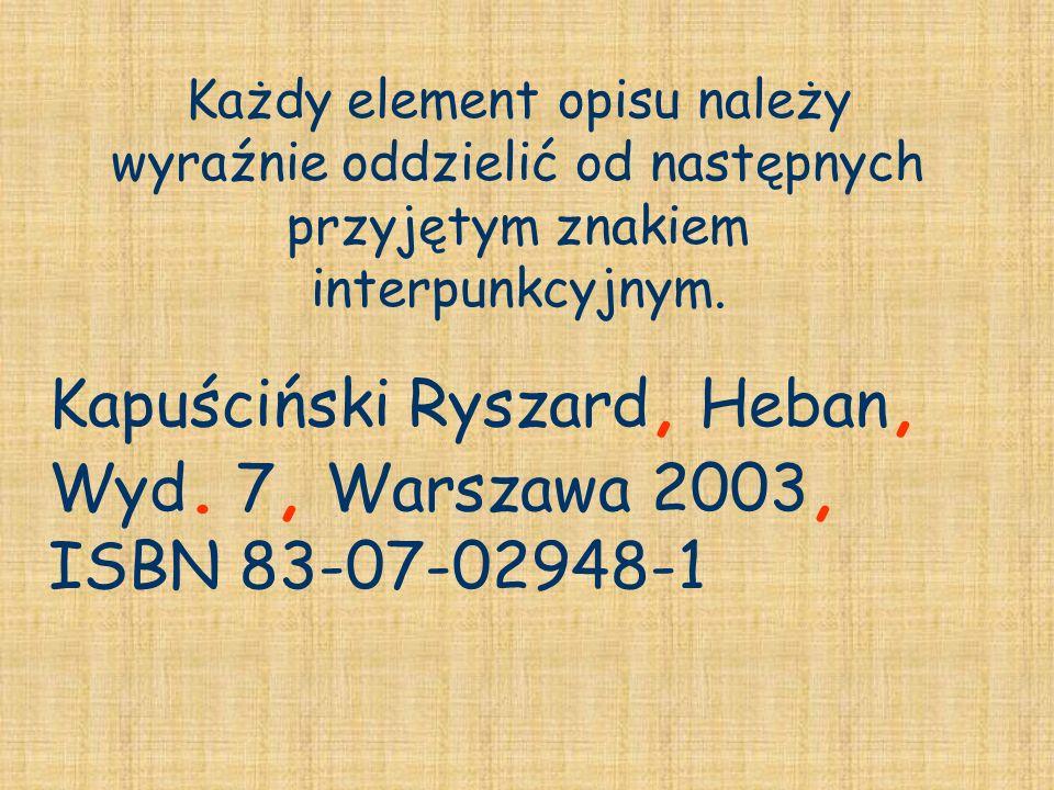 Każdy element opisu należy wyraźnie oddzielić od następnych przyjętym znakiem interpunkcyjnym. Kapuściński Ryszard, Heban, Wyd. 7, 7, Warszawa 2003, I