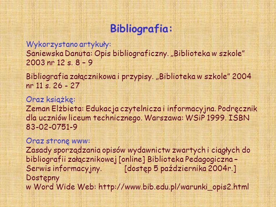 Bibliografia: Wykorzystano artykuły: Saniewska Danuta: Opis bibliograficzny. Biblioteka w szkole 2003 nr 12 s. 8 – 9 Bibliografia załącznikowa i przyp