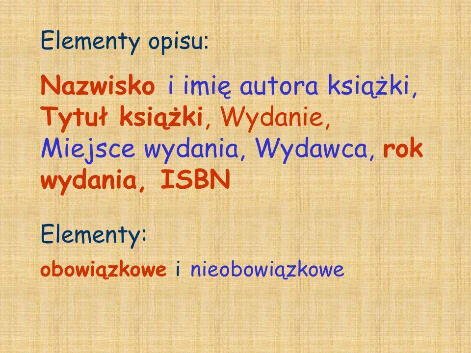 Elementy opisu : Nazwisko i imię autora książki, Tytuł książki, Wydanie, Miejsce wydania, Wydawca, rok wydania, ISBN Elementy: obowiązkowe i nieobowią