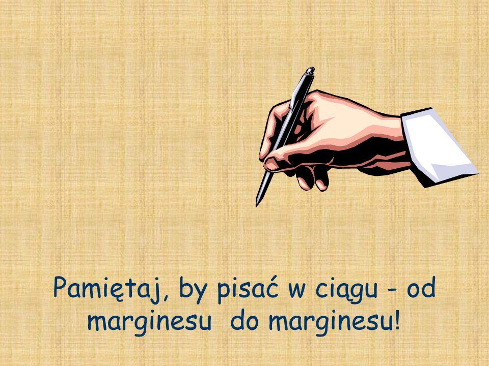 Pamiętaj, by pisać w ciągu - od marginesu do marginesu !