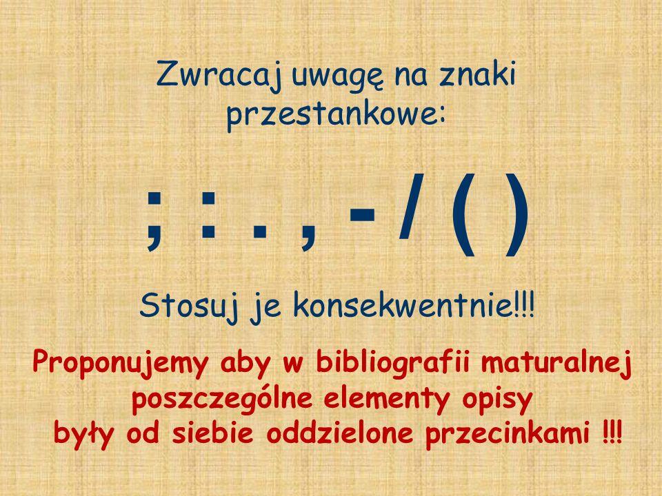Zwracaj uwagę na znaki przestankowe: ; :., - / ( ) Stosuj je konsekwentnie!!! Proponujemy aby w bibliografii maturalnej poszczególne elementy opisy by