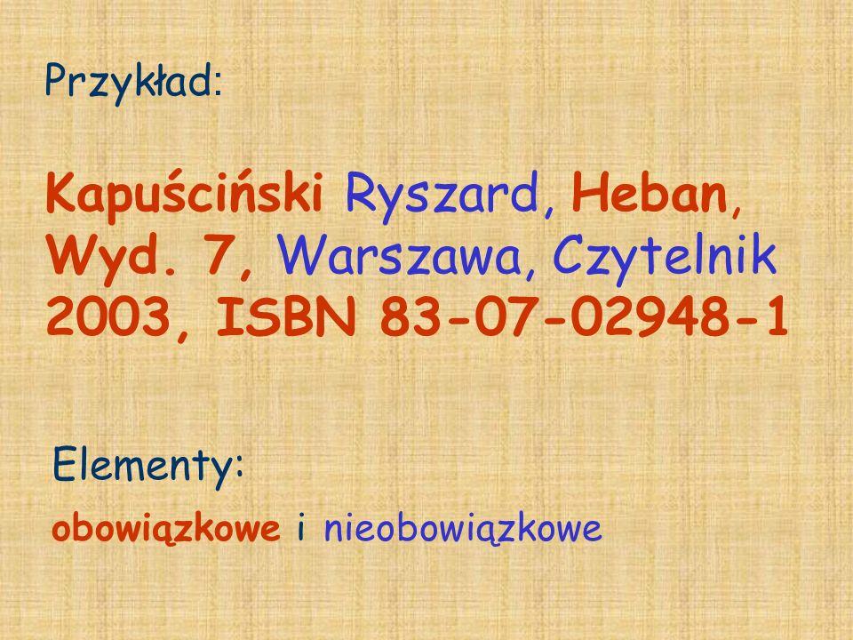 Przykład : Kapuściński Ryszard, Heban, Wyd. 7, Warszawa, Czytelnik 2003, ISBN 83-07-02948-1 Elementy: obowiązkowe i nieobowiązkowe