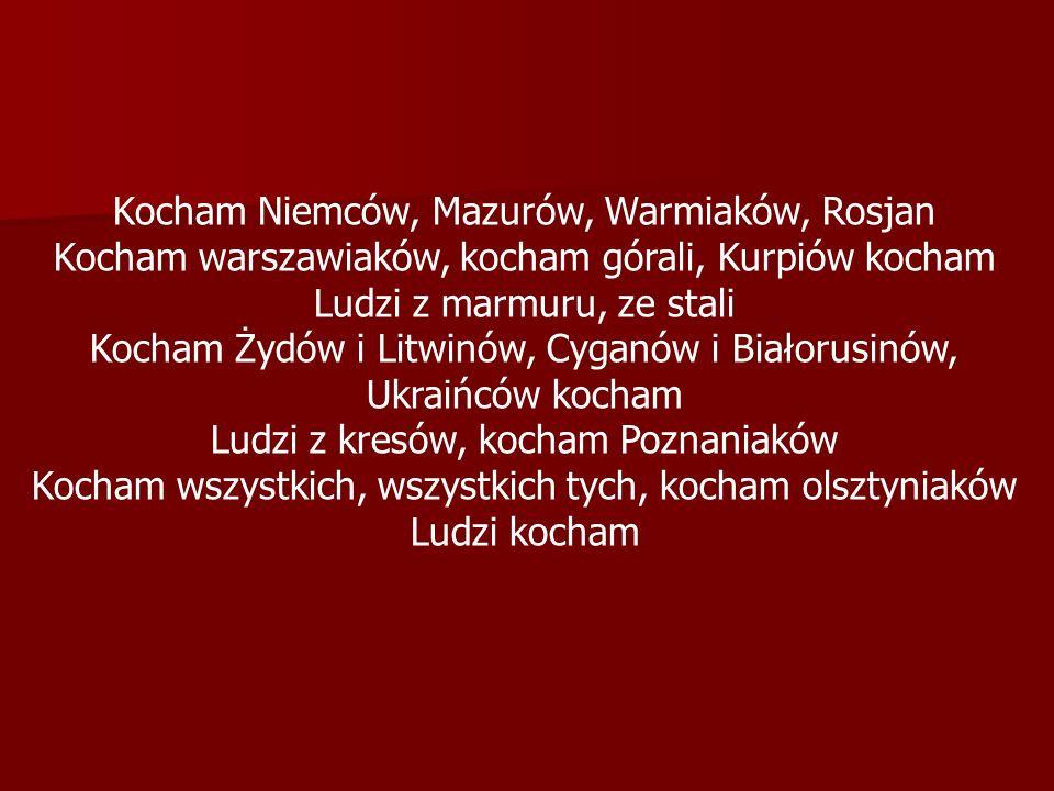 Kocham Niemców, Mazurów, Warmiaków, Rosjan Kocham warszawiaków, kocham górali, Kurpiów kocham Ludzi z marmuru, ze stali Kocham Żydów i Litwinów, Cyganów i Białorusinów, Ukraińców kocham Ludzi z kresów, kocham Poznaniaków Kocham wszystkich, wszystkich tych, kocham olsztyniaków Ludzi kocham
