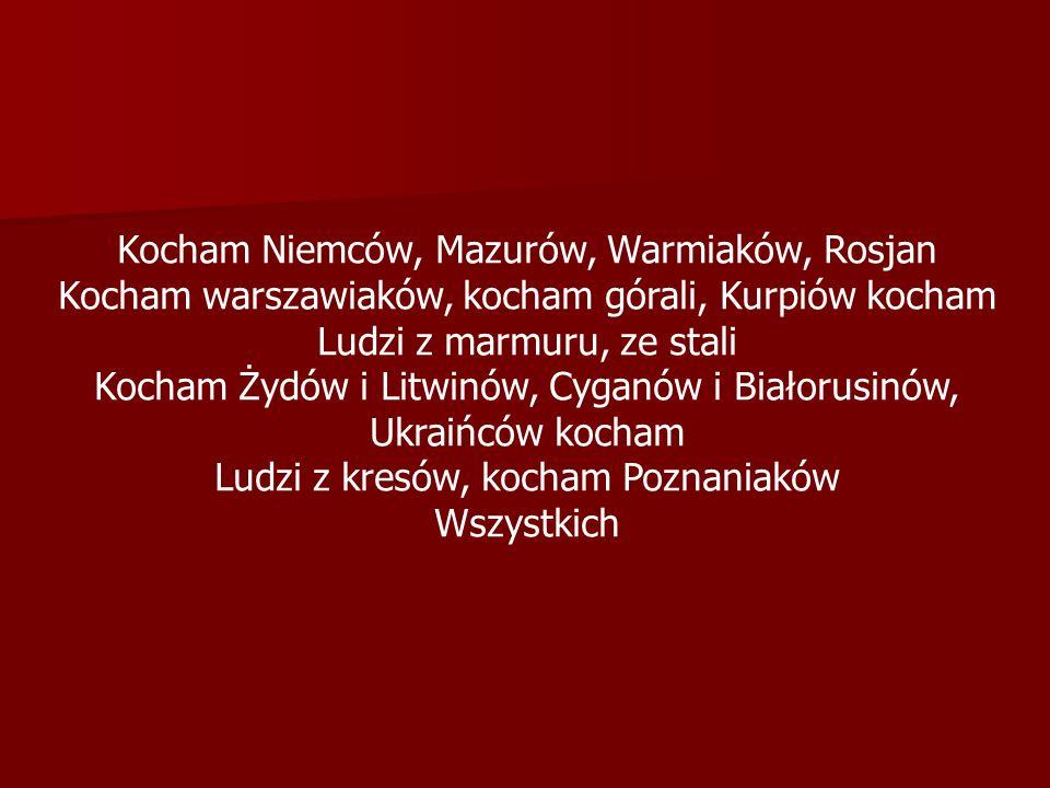 Kocham Niemców, Mazurów, Warmiaków, Rosjan Kocham warszawiaków, kocham górali, Kurpiów kocham Ludzi z marmuru, ze stali Kocham Żydów i Litwinów, Cyganów i Białorusinów, Ukraińców kocham Ludzi z kresów, kocham Poznaniaków Wszystkich