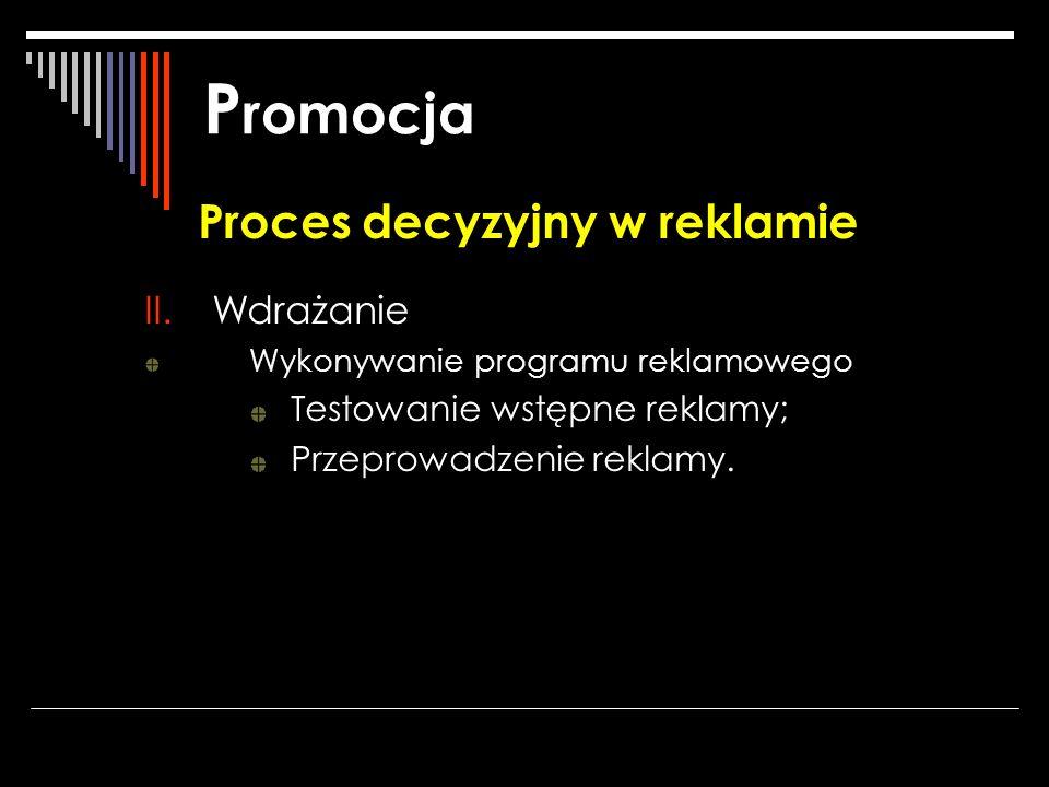 P romocja Proces decyzyjny w reklamie II.Wdrażanie Wykonywanie programu reklamowego Testowanie wstępne reklamy; Przeprowadzenie reklamy.