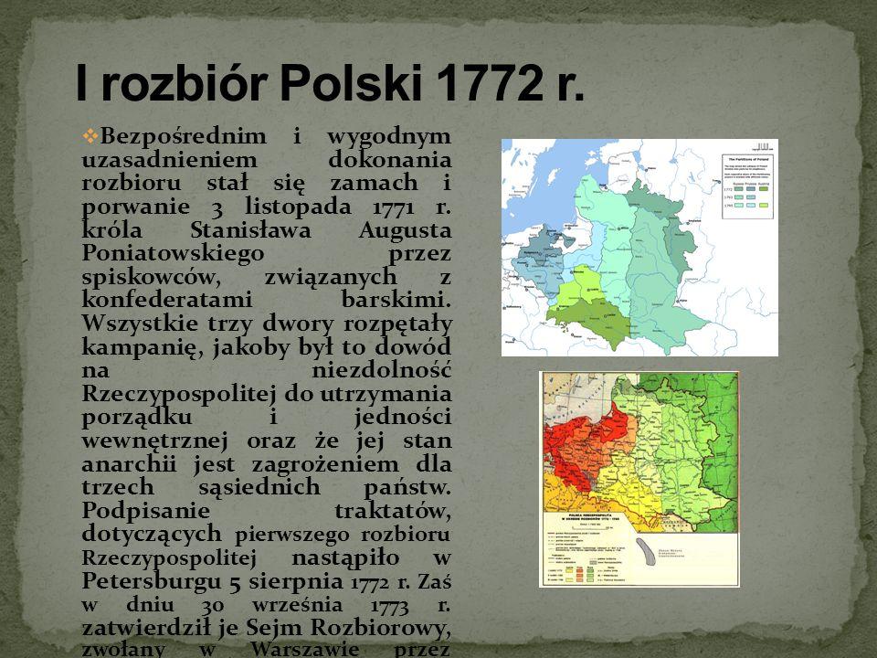 Bezpośrednim i wygodnym uzasadnieniem dokonania rozbioru stał się zamach i porwanie 3 listopada 1771 r. króla Stanisława Augusta Poniatowskiego przez