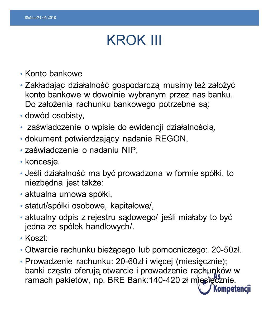 Słubice24.06.2010 KROK III Konto bankowe Zakładając działalność gospodarczą musimy też założyć konto bankowe w dowolnie wybranym przez nas banku. Do z