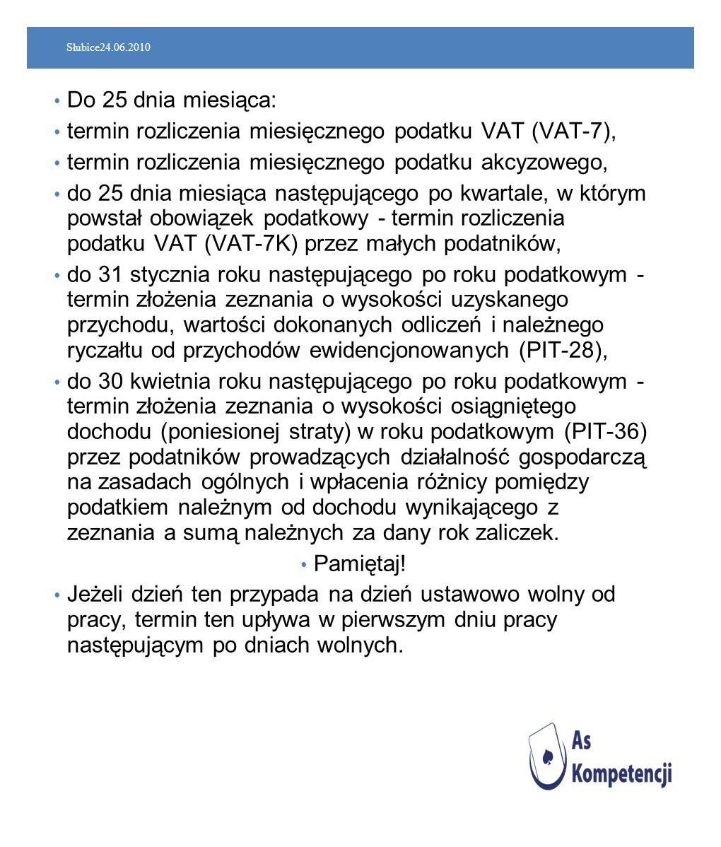 Słubice24.06.2010 Do 25 dnia miesiąca: termin rozliczenia miesięcznego podatku VAT (VAT-7), termin rozliczenia miesięcznego podatku akcyzowego, do 25