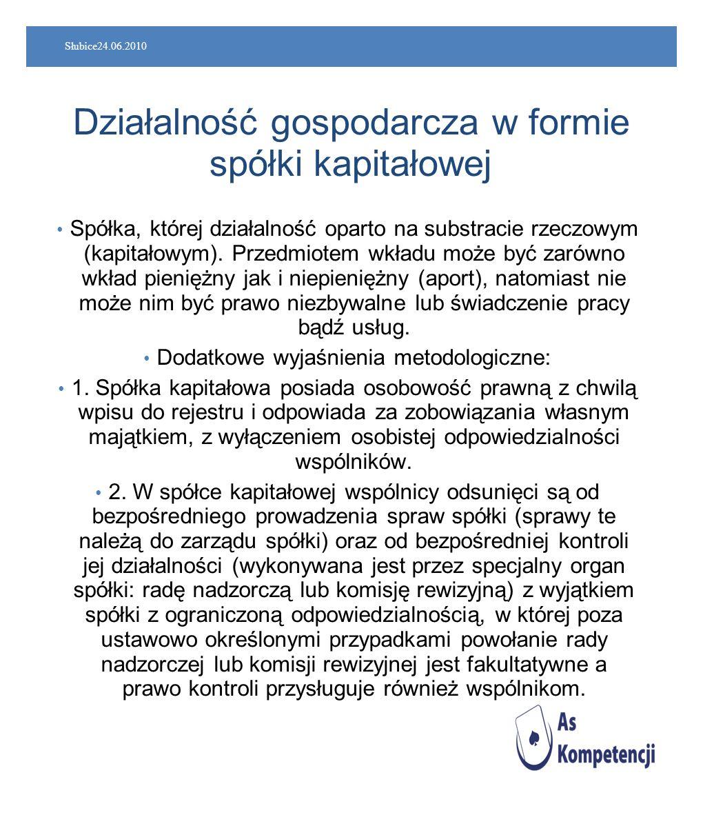 Słubice24.06.2010 Działalność gospodarcza w formie spółki kapitałowej Spółka, której działalność oparto na substracie rzeczowym (kapitałowym). Przedmi