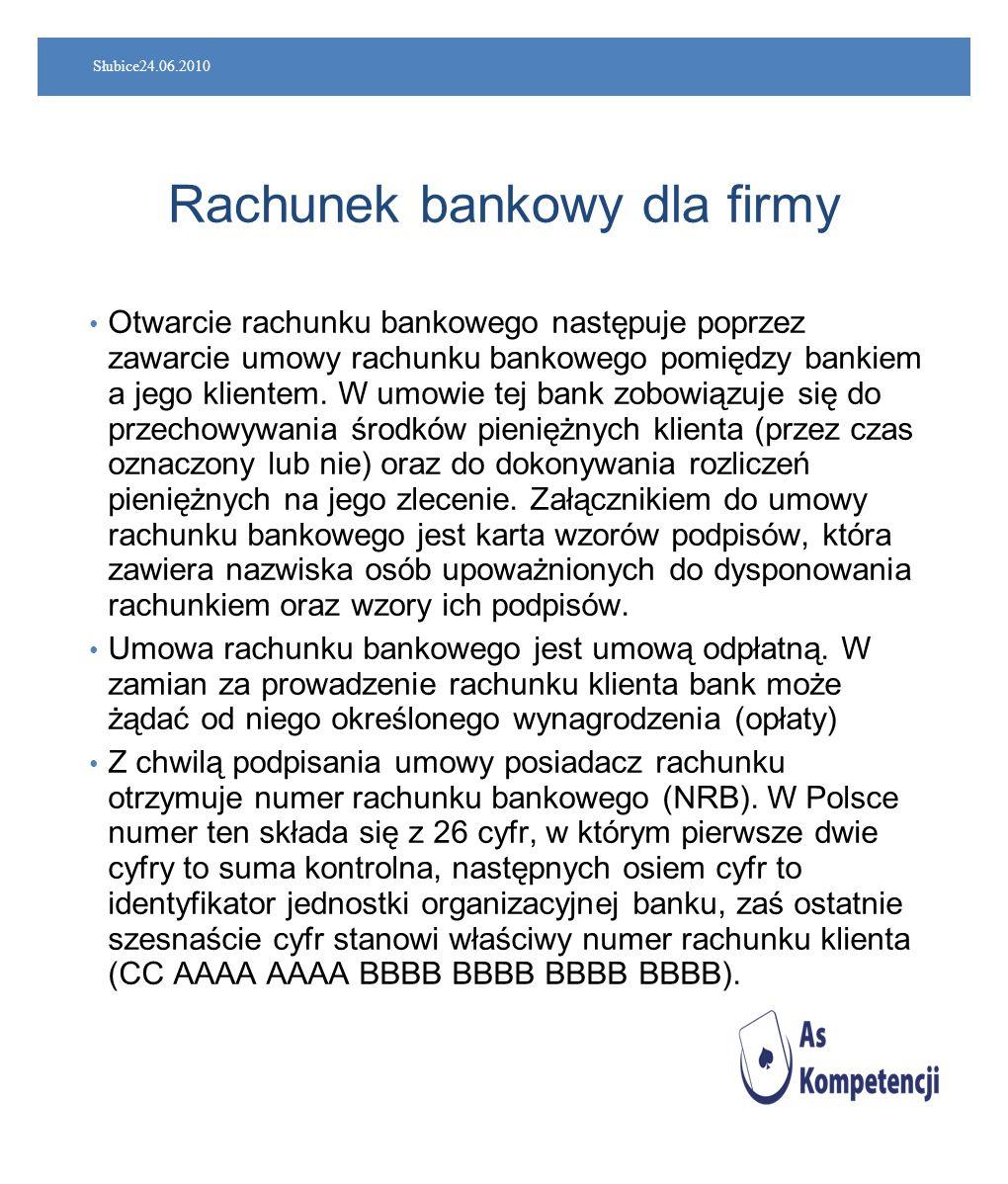 Słubice24.06.2010 Rachunek bankowy dla firmy Otwarcie rachunku bankowego następuje poprzez zawarcie umowy rachunku bankowego pomiędzy bankiem a jego k