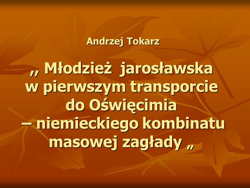 Andrzej Tokarz,, Młodzież jarosławska w pierwszym transporcie do Oświęcimia – niemieckiego kombinatu masowej zagłady Andrzej Tokarz,, Młodzież jarosławska w pierwszym transporcie do Oświęcimia – niemieckiego kombinatu masowej zagłady