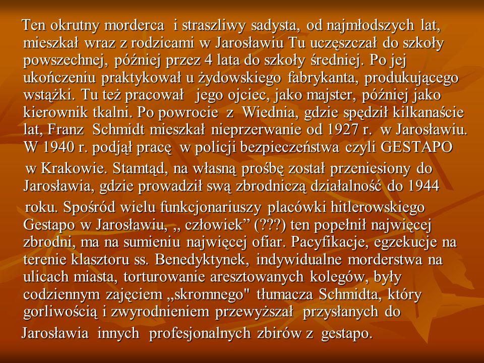 Ten okrutny morderca i straszliwy sadysta, od najmłodszych lat, mieszkał wraz z rodzicami w Jarosławiu Tu uczęszczał do szkoły powszechnej, później przez 4 lata do szkoły średniej.