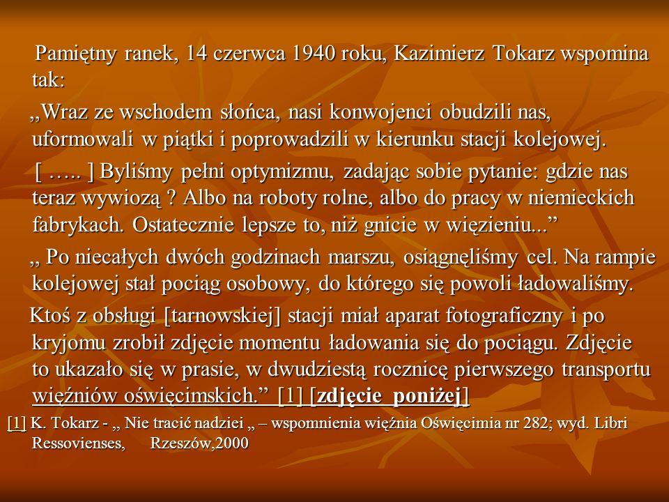 Pamiętny ranek, 14 czerwca 1940 roku, Kazimierz Tokarz wspomina tak: Pamiętny ranek, 14 czerwca 1940 roku, Kazimierz Tokarz wspomina tak:,,Wraz ze wschodem słońca, nasi konwojenci obudzili nas, uformowali w piątki i poprowadzili w kierunku stacji kolejowej.,,Wraz ze wschodem słońca, nasi konwojenci obudzili nas, uformowali w piątki i poprowadzili w kierunku stacji kolejowej.