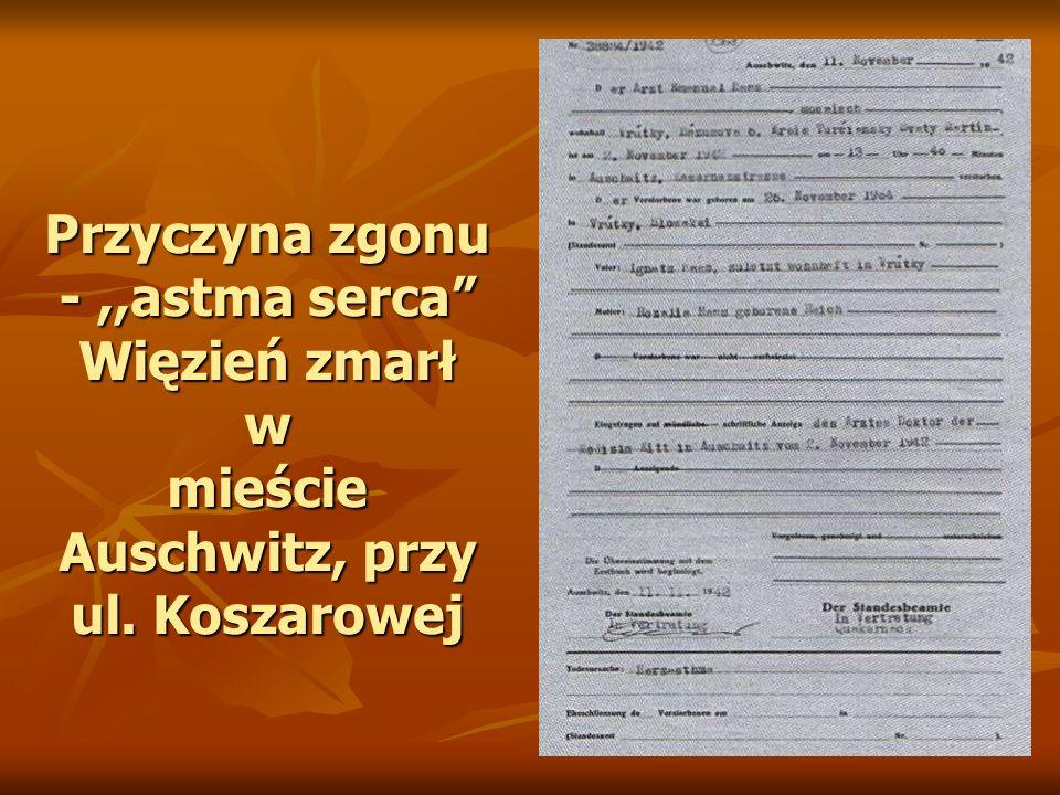 Przyczyna zgonu -,,astma serca Więzień zmarł w mieście Auschwitz, przy ul. Koszarowej