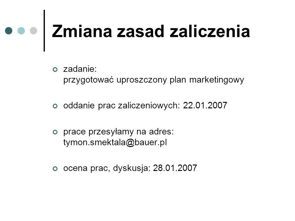 Zmiana zasad zaliczenia zadanie: przygotować uproszczony plan marketingowy oddanie prac zaliczeniowych: 22.01.2007 prace przesyłamy na adres: tymon.sm