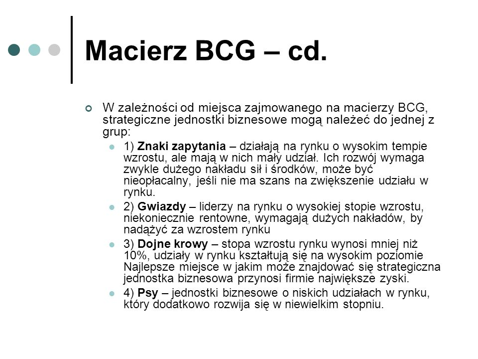Macierz BCG – cd. W zależności od miejsca zajmowanego na macierzy BCG, strategiczne jednostki biznesowe mogą należeć do jednej z grup: 1) Znaki zapyta