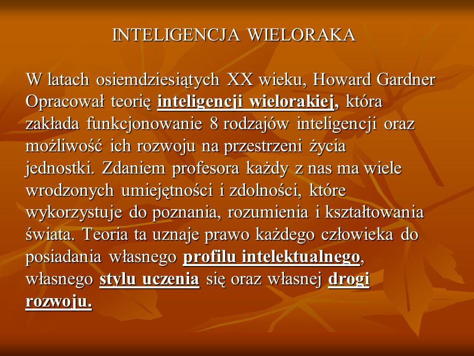 INTELIGENCJA WIELORAKA W latach osiemdziesiątych XX wieku, Howard Gardner Opracował teorię inteligencji wielorakiej, która zakłada funkcjonowanie 8 ro